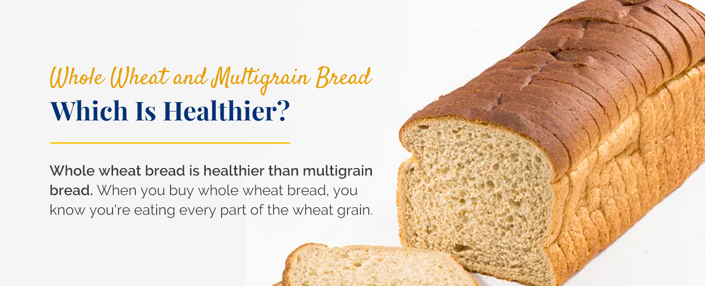 whole wheat and multigrain bread, which is healthier for you